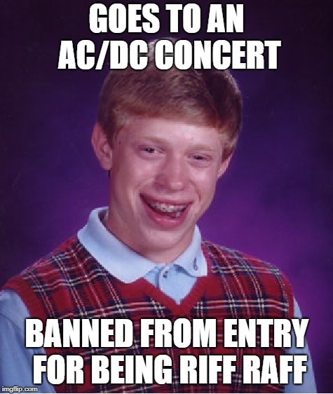 Bad Luck Brian Meme | GOES TO AN AC/DC CONCERT BANNED FROM ENTRY FOR BEING RIFF RAFF | image tagged in memes,bad luck brian | made w/ Imgflip meme maker