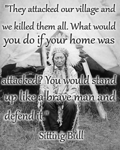 "Sitting Bull |  ""They attacked our village and; we killed them all. What would; you do if your home was; attacked? You would stand; up like a brave man and; defend it.""; Sitting Bull 