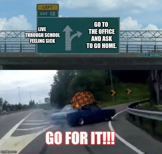 I have the decision. I've made it. | LIVE THROUGH SCHOOL FEELING SICK GO TO THE OFFICE AND ASK TO GO HOME. GO FOR IT!!! | image tagged in memes,left exit 12 off ramp,scumbag,school,funny memes | made w/ Imgflip meme maker