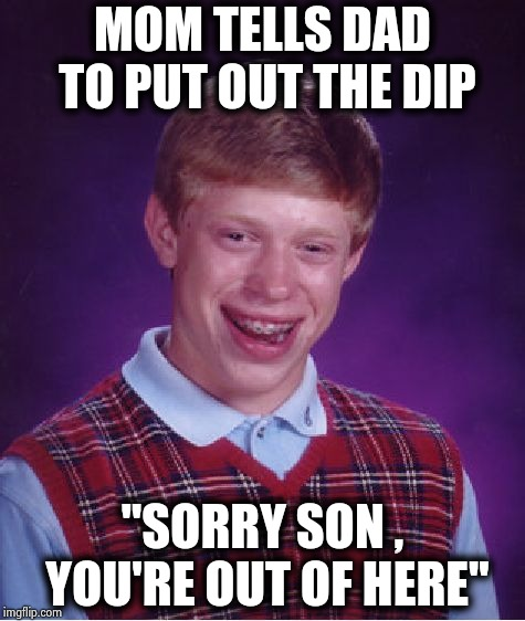 "Bad Luck Brian Meme | MOM TELLS DAD TO PUT OUT THE DIP ""SORRY SON , YOU'RE OUT OF HERE"" 
