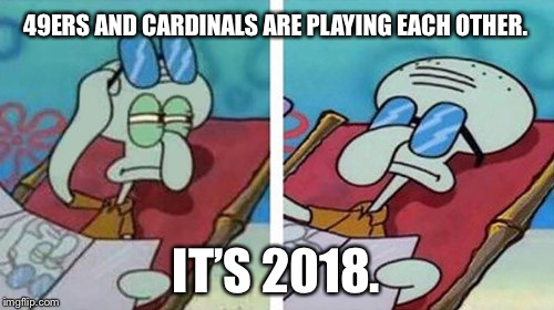 I almost didn't care enough about the 49ers and Cardinals to make this meme because they suck | 49ERS AND CARDINALS ARE PLAYING EACH OTHER. IT'S 2018. | image tagged in squidward don't care,memes,49ers,cardinals,nfl football,suck | made w/ Imgflip meme maker