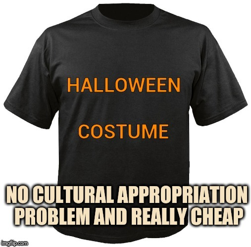 Halloween is getting too expensive | NO CULTURAL APPROPRIATION PROBLEM AND REALLY CHEAP | image tagged in halloween,t-shirt,colorized,seasons,greetings,seal of approval | made w/ Imgflip meme maker