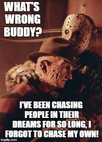 Getting close to Halloween. Make sure to feed your dreams. They're not gonna feed themselves. | WHAT'S WRONG BUDDY? I'VE BEEN CHASING PEOPLE IN THEIR DREAMS FOR SO LONG, I FORGOT TO CHASE MY OWN! | image tagged in freddy krueger,jason voorhees,sweet dreams,random,people | made w/ Imgflip meme maker
