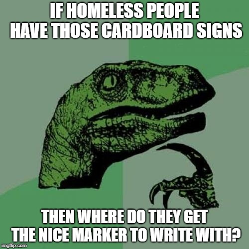 It's always full of ink. Why? | IF HOMELESS PEOPLE HAVE THOSE CARDBOARD SIGNS THEN WHERE DO THEY GET THE NICE MARKER TO WRITE WITH? | image tagged in memes,philosoraptor,sign,homeless,question,funny memes | made w/ Imgflip meme maker