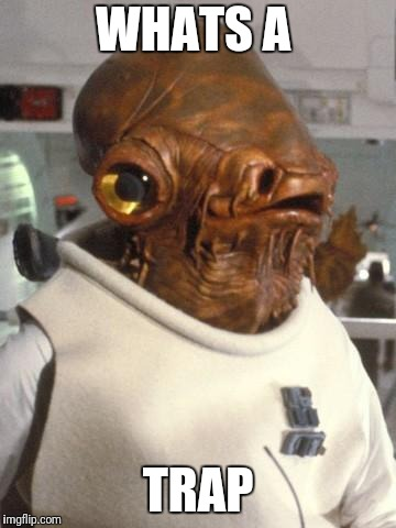 Admiral Ackbar | WHATS A TRAP | image tagged in admiral ackbar | made w/ Imgflip meme maker