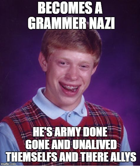 Bad Luck Brian Meme | BECOMES A GRAMMER NAZI HE'S ARMY DONE GONE AND UNALIVED THEMSELFS AND THERE ALLYS | image tagged in memes,bad luck brian | made w/ Imgflip meme maker