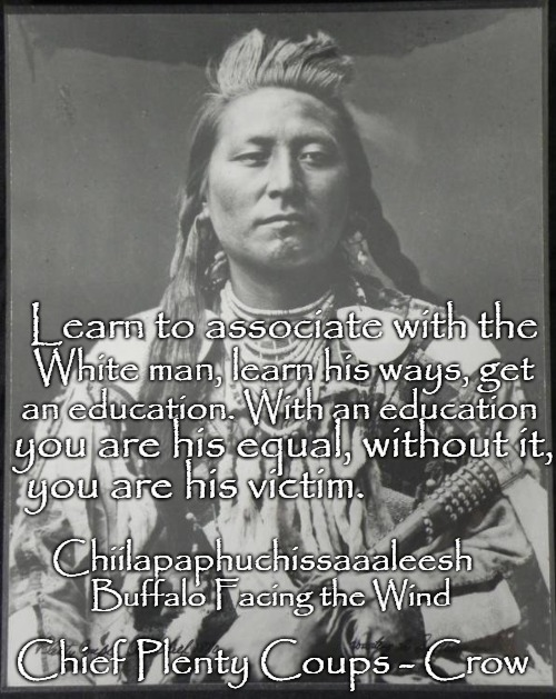 Chief Plenty Coups born with name Buffalo Facing the Wind  Name Alek-Chea-Ahoosh b 1848 d 1932  Ahoosh |  Learn to associate with the; White man, learn his ways, get; an education. With an education; you are his equal, without it, you are his victim. Chiilapaphuchissaaaleesh; Buffalo Facing the Wind; Chief Plenty Coups - Crow | image tagged in native american,native americans,indians,indian chief,indian chiefs,tribe | made w/ Imgflip meme maker