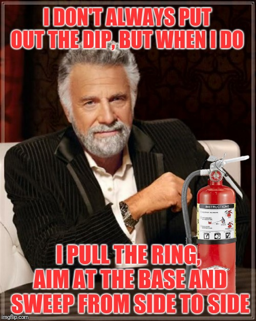 I DON'T ALWAYS PUT OUT THE DIP, BUT WHEN I DO I PULL THE RING, AIM AT THE BASE AND SWEEP FROM SIDE TO SIDE | made w/ Imgflip meme maker