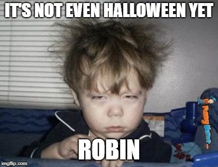 Way Too Early | IT'S NOT EVEN HALLOWEEN YET ROBIN | image tagged in way too early | made w/ Imgflip meme maker