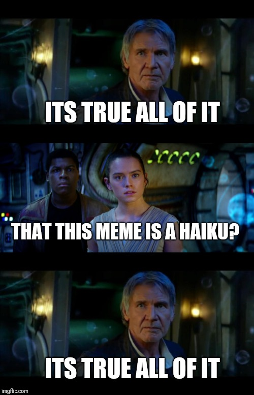 Star Wars poetry | ITS TRUE ALL OF IT THAT THIS MEME IS A HAIKU? ITS TRUE ALL OF IT | image tagged in memes,it's true all of it han solo | made w/ Imgflip meme maker