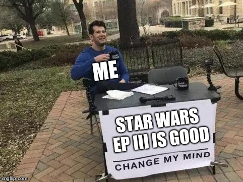 Change My Mind | STAR WARS EP III IS GOOD ME | image tagged in change my mind,star wars,star wars prequels | made w/ Imgflip meme maker
