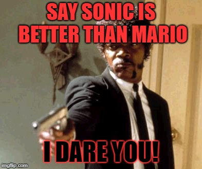 Say That Again I Dare You | SAY SONIC IS BETTER THAN MARIO I DARE YOU! | image tagged in memes,say that again i dare you | made w/ Imgflip meme maker