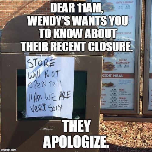 Using that GS degree?  | DEAR 11AM, WENDY'S WANTS YOU TO KNOW ABOUT THEIR RECENT CLOSURE. THEY APOLOGIZE. | image tagged in wendy's,grammar nazi,spelling error,fast food,memes | made w/ Imgflip meme maker