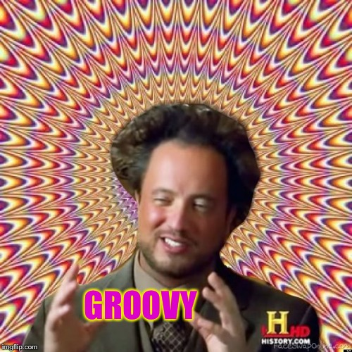 Abstract Ancient Aliens  | GROOVY | image tagged in abstract ancient aliens | made w/ Imgflip meme maker
