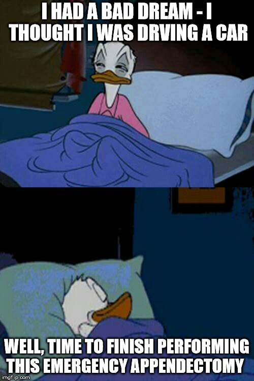 sleepy donald duck in bed | I HAD A BAD DREAM - I THOUGHT I WAS DRVING A CAR WELL, TIME TO FINISH PERFORMING THIS EMERGENCY APPENDECTOMY | image tagged in sleepy donald duck in bed | made w/ Imgflip meme maker
