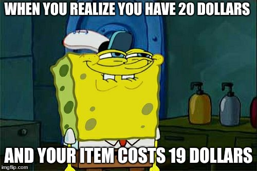 Dont You Squidward Meme | WHEN YOU REALIZE YOU HAVE 20 DOLLARS AND YOUR ITEM COSTS 19 DOLLARS | image tagged in memes,dont you squidward | made w/ Imgflip meme maker