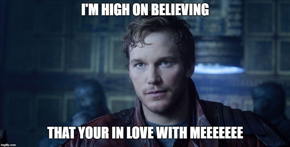 Starlord Meme | I'M HIGH ON BELIEVING THAT YOUR IN LOVE WITH MEEEEEEE | image tagged in starlord meme | made w/ Imgflip meme maker