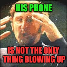 Mind Blown | HIS PHONE IS NOT THE ONLY THING BLOWING UP | image tagged in mind blown | made w/ Imgflip meme maker