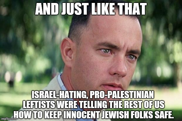 And Just Like That Meme | AND JUST LIKE THAT ISRAEL-HATING, PRO-PALESTINIAN LEFTISTS WERE TELLING THE REST OF US HOW TO KEEP INNOCENT JEWISH FOLKS SAFE. | image tagged in forrest gump,sjws,leftists | made w/ Imgflip meme maker