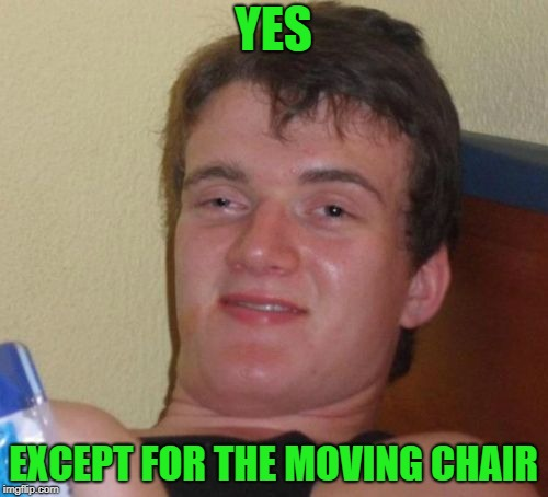 10 Guy Meme | YES EXCEPT FOR THE MOVING CHAIR | image tagged in memes,10 guy | made w/ Imgflip meme maker