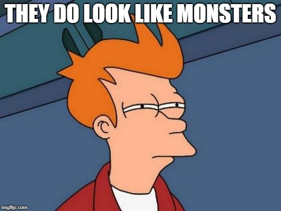 Futurama Fry Meme | THEY DO LOOK LIKE MONSTERS | image tagged in memes,futurama fry | made w/ Imgflip meme maker