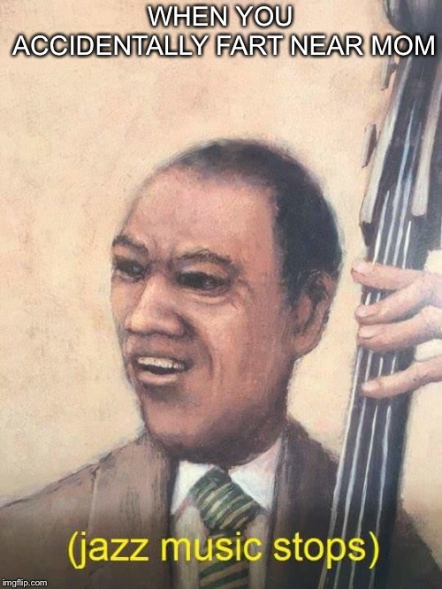 Jazz Music Stops | WHEN YOU ACCIDENTALLY FART NEAR MOM | image tagged in jazz music stops | made w/ Imgflip meme maker