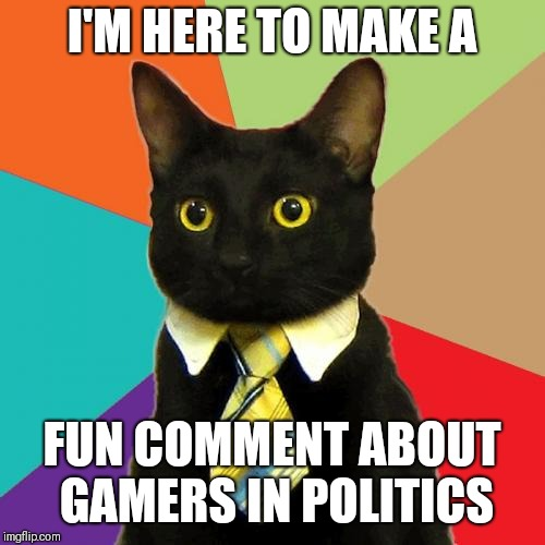 If you wiggle your screen up and down, it looks like a gif | I'M HERE TO MAKE A FUN COMMENT ABOUT GAMERS IN POLITICS | image tagged in memes,business cat | made w/ Imgflip meme maker