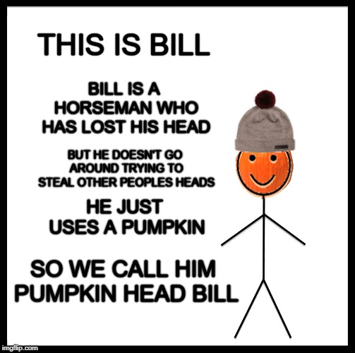 THIS IS BILL SO WE CALL HIM PUMPKIN HEAD BILL BILL IS A HORSEMAN WHO HAS LOST HIS HEAD BUT HE DOESN'T GO AROUND TRYING TO STEAL OTHER PEOPLE | image tagged in this is bill,headless horseman,pumpkin spice,great pumpkin,head,be like bill | made w/ Imgflip meme maker