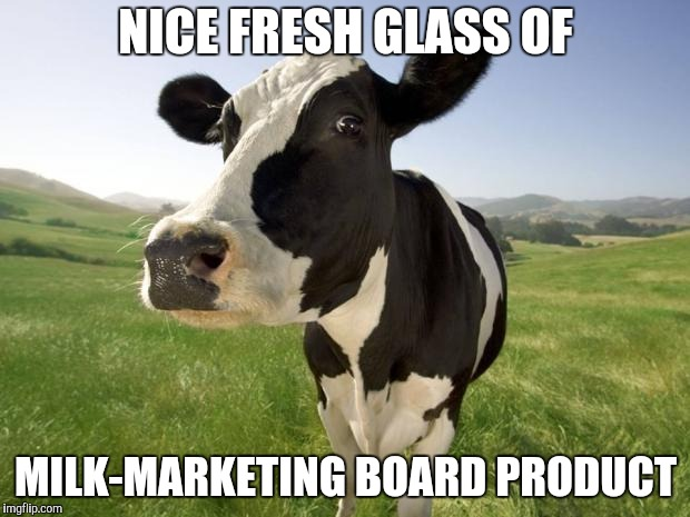 cow | NICE FRESH GLASS OF MILK-MARKETING BOARD PRODUCT | image tagged in cow | made w/ Imgflip meme maker