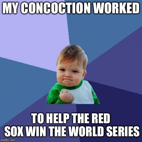 Success Kid | MY CONCOCTION WORKED TO HELP THE RED SOX WIN THE WORLD SERIES | image tagged in memes,success kid,red sox,world series,baseball | made w/ Imgflip meme maker
