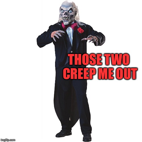 THOSE TWO CREEP ME OUT | made w/ Imgflip meme maker