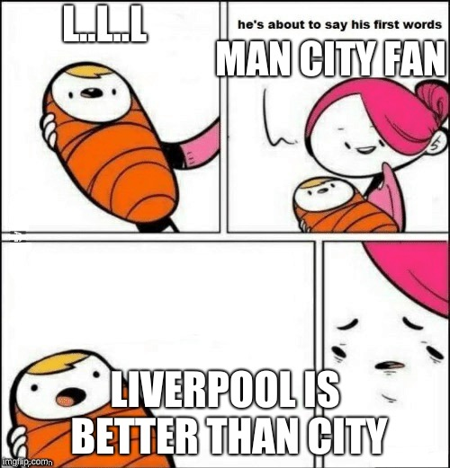 baby first words | L..L..L LIVERPOOL IS BETTER THAN CITY MAN CITY FAN | image tagged in baby first words | made w/ Imgflip meme maker