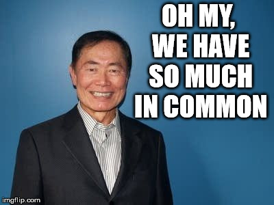 sulu | OH MY, WE HAVE SO MUCH IN COMMON | image tagged in sulu | made w/ Imgflip meme maker