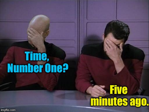 Double Facepalm | Time, Number One? Five minutes ago. | image tagged in double facepalm | made w/ Imgflip meme maker