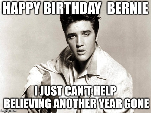 elvis birthday | HAPPY BIRTHDAY BERNIE I JUST CAN'T HELP BELIEVINGANOTHER YEAR GONE | image tagged in elvis birthday | made w/ Imgflip meme maker
