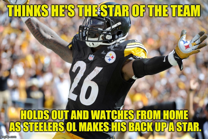 The real star of the Steelers: Its offensive line! Don't let the door hit you on your way out of Pittsburgh, Le'Veon! | THINKS HE'S THE STAR OF THE TEAM HOLDS OUT AND WATCHES FROM HOME AS STEELERS OL MAKES HIS BACK UP A STAR. | image tagged in steelers football is back,contract,memes,greed,teamwork,le'veon bell | made w/ Imgflip meme maker