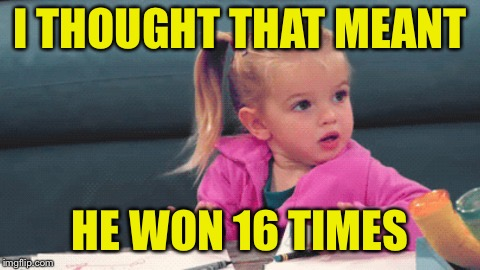 wtf girl | I THOUGHT THAT MEANT HE WON 16 TIMES | image tagged in wtf girl | made w/ Imgflip meme maker
