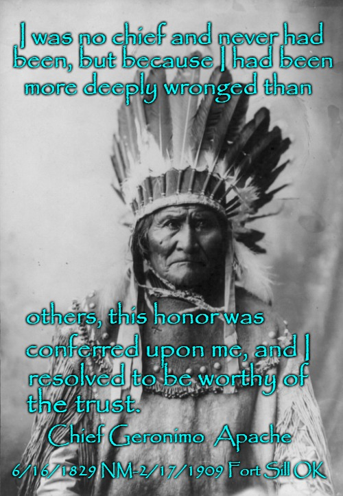 Geronimo Held Prisoner At Fort Sill OK Until His Death In 1909. |  I was no chief and never had; been, but because I had been; more deeply wronged than; others, this honor was; conferred upon me, and I; resolved to be worthy of; the trust. Chief Geronimo  Apache; 6/16/1829 NM-2/17/1909 Fort Sill OK | image tagged in native american,native americans,indians,indian chief,indian chiefs,tribe | made w/ Imgflip meme maker