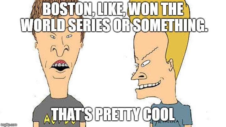 Beavis & Butthead | BOSTON, LIKE, WON THE WORLD SERIES OR SOMETHING. THAT'S PRETTY COOL | image tagged in beavis  butthead | made w/ Imgflip meme maker
