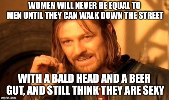 I support equality, but this is true |  WOMEN WILL NEVER BE EQUAL TO MEN UNTIL THEY CAN WALK DOWN THE STREET; WITH A BALD HEAD AND A BEER GUT, AND STILL THINK THEY ARE SEXY | image tagged in memes,one does not simply,equality,bald,beer,women | made w/ Imgflip meme maker