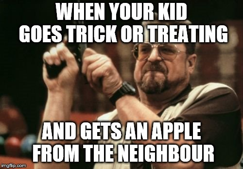 Make sure to have enough candy ready on Halloween!!!! | WHEN YOUR KID GOES TRICK OR TREATING AND GETS AN APPLE FROM THE NEIGHBOUR | image tagged in memes,am i the only one around here,halloween,trick or treat,lol so funny,omg | made w/ Imgflip meme maker