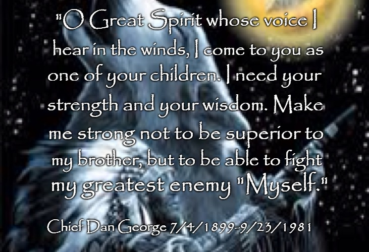 "Chief Dan George | ""O Great Spirit whose voice I Chief Dan George 7/4/1899-9/23/1981 hear in the winds, I come to you as one of your children. I need your stre 