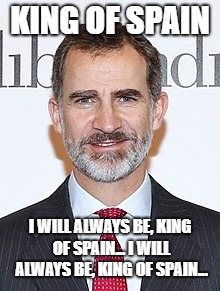 King of Spain |  KING OF SPAIN; I WILL ALWAYS BE, KING OF SPAIN... I WILL ALWAYS BE, KING OF SPAIN... | image tagged in spain,king,the police,lyrics,pain,felipe | made w/ Imgflip meme maker
