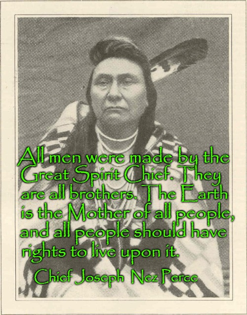 Chief Joseph Speaks | All men were made by the Chief Joseph  Nez Perce Great Spirit Chief. They are all brothers. The Earth is the Mother of all people, and all p | image tagged in native american,native americans,indians,indian chief,indian chiefs,tribe | made w/ Imgflip meme maker