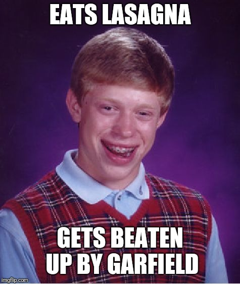 Bad Luck Brian Meme |  EATS LASAGNA; GETS BEATEN UP BY GARFIELD | image tagged in memes,bad luck brian,garfield | made w/ Imgflip meme maker