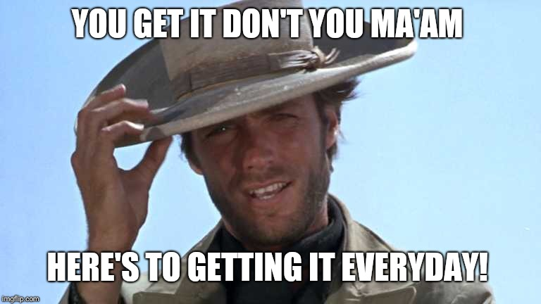 Cowboy Tipping Hat | YOU GET IT DON'T YOU MA'AM HERE'S TO GETTING IT EVERYDAY! | image tagged in cowboy tipping hat | made w/ Imgflip meme maker