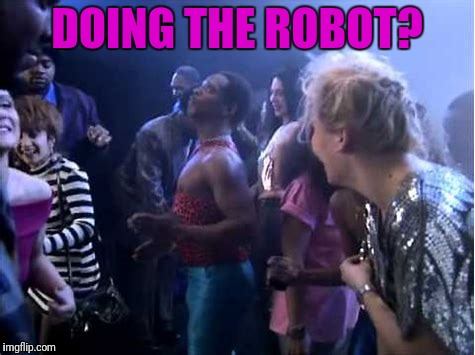 DOING THE ROBOT? | made w/ Imgflip meme maker