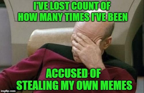 Captain Picard Facepalm Meme | I'VE LOST COUNT OF HOW MANY TIMES I'VE BEEN ACCUSED OF STEALING MY OWN MEMES | image tagged in memes,captain picard facepalm | made w/ Imgflip meme maker