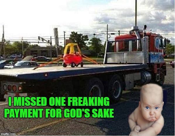 the repo man  | I MISSED ONE FREAKING PAYMENT FOR GOD'S SAKE | image tagged in baby,toy car,repoed | made w/ Imgflip meme maker