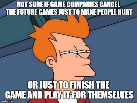 Futurama Fry Meme | NOT SURE IF GAME COMPANIES CANCEL THE FUTURE GAMES JUST TO MAKE PEOPLE HURT OR JUST TO FINISH THE GAME AND PLAY IT FOR THEMSELVES | image tagged in memes,futurama fry | made w/ Imgflip meme maker